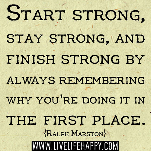 Start strong, stay strong, and finish strong by always remembering why ...