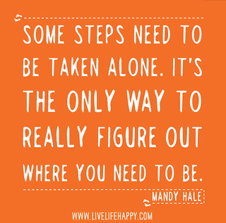 Some steps need to be taken alone. It's the only way to really figure out where you need to go and who you need to be. -Mandy Hale