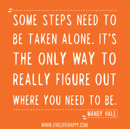 Some steps need to be taken alone. It's the only way to really figure out where you need to go and who you need to be. - Mandy Hale