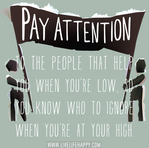 Pay attention to the people that help you when you're low, so you know who to ignore when you're at your high.
