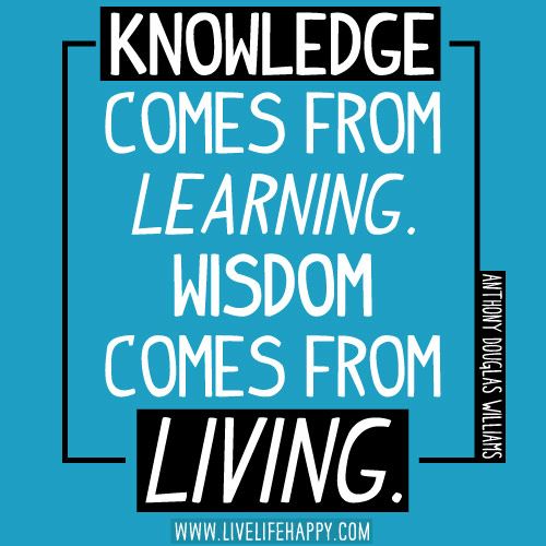 Knowledge comes from learning. Wisdom comes from living. - Anthony Douglas Williams