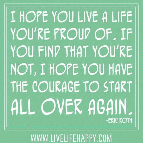 I hope you live a life you're proud of. If you find that you're not, I hope you have the courage to start all over again. -Eric Roth