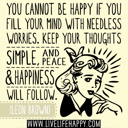 You cannot be happy if you fill your mind with needless worries. Keep your thoughts simple, and peace and happiness will follow. - Leon Brown