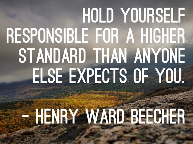 hold yourself responsible for a higher standard than anyone else expects of you - henry ward beecher