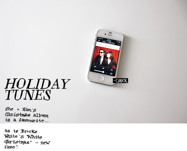 Holiday tunes - check. She & Him's Christmas album is a favourite, as is Brooke White's White Christmas - new fave!