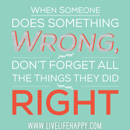 When someone does something wrong, don't forget all the things they did right.