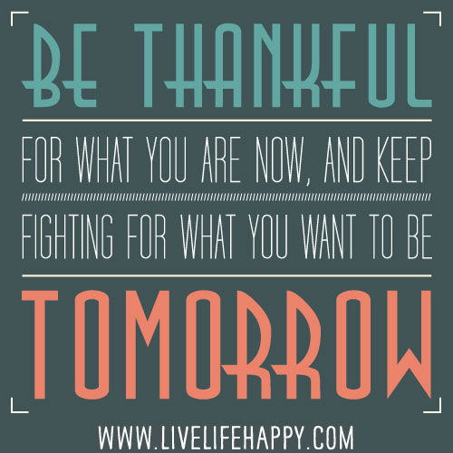 To Be Thankful Quotes: Be Thankful For What You Are Now