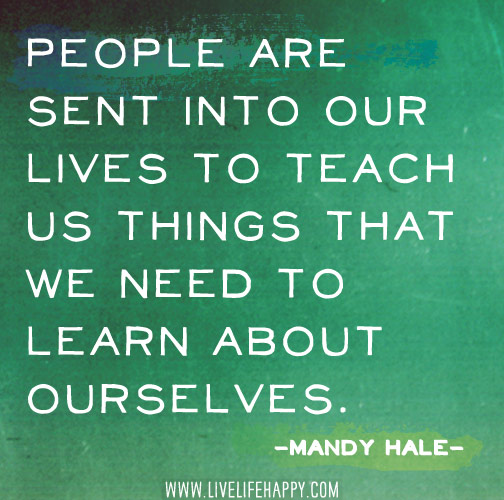 People are sent into our lives to teach us things that we need to learn about ourselves. -Mandy Hale