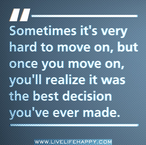 ... you move on, you'll realize it was the best decision you've ever ...
