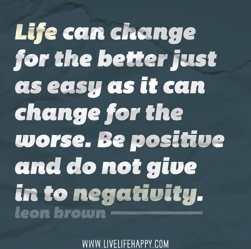 Quotes About Life Changes For The Better: Life Can Change For The Better Just As Easy As It Can