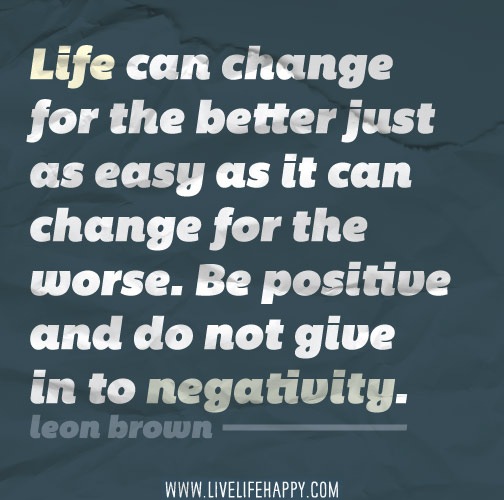 Life can change for the better just as easy as it can change for the worse. Be positive and do not give in to negativity.