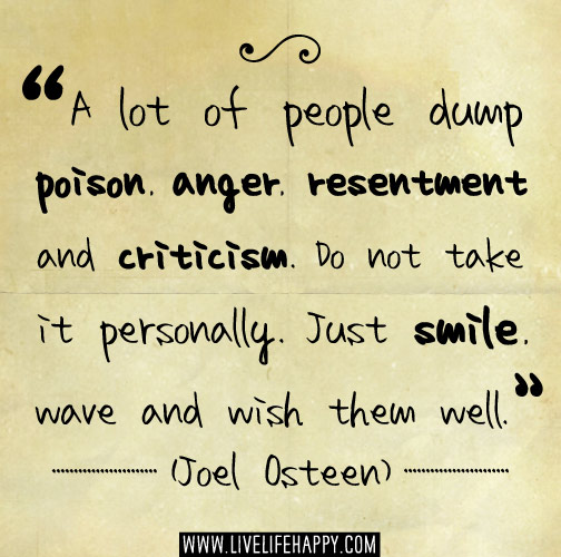 A lot of people dump poison, anger, resentment and criticism. Don't take it personally. Just smile, wave and wish them well. -Joel Osteen