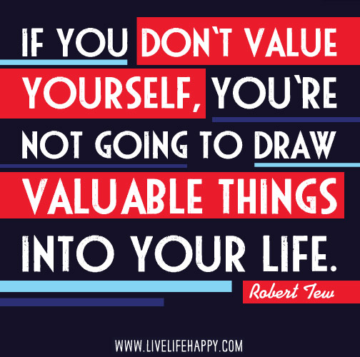 If you don't value yourself, you're not going to draw valuable things into your life. - Robert Tew