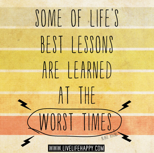 Some of life's best lessons are learned at the worst times. -Blake ...