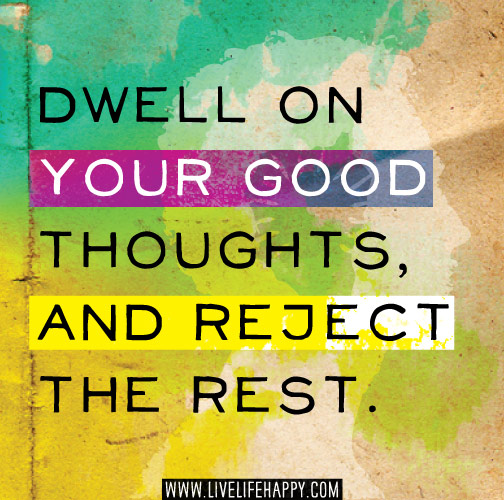 Dwell on your good thoughts, and reject the rest.