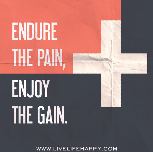 Endure the pain, enjoy the gain.