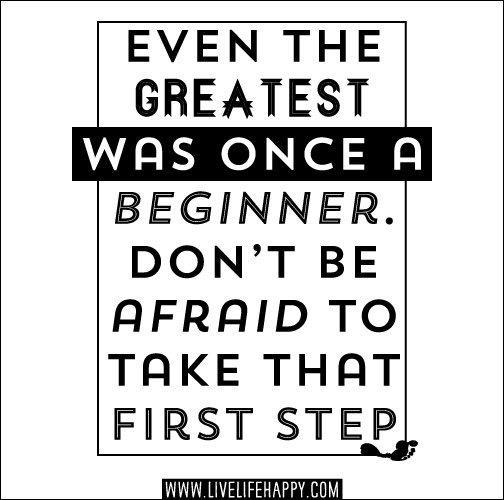 Even the greatest was once a beginner. Don't be afraid to take that first step.