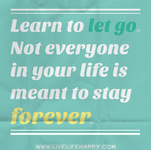 Learn to let go. Not everyone in your life is meant to stay forever.