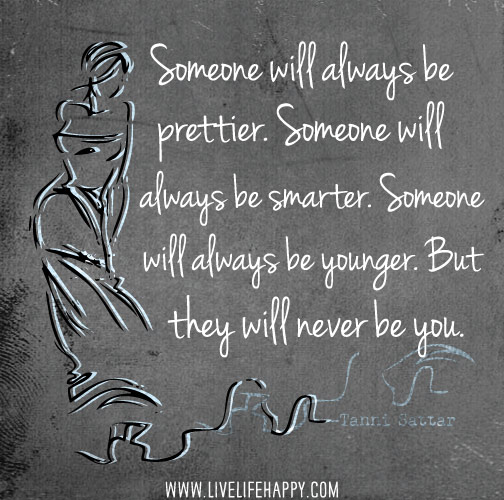 Someone will always be prettier. Someone will always be smarter. Someone will always be younger. But they will never be you. -Tanni Sattar