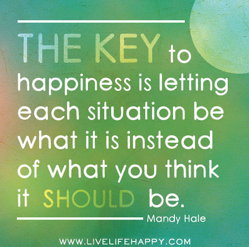 The key to happiness is letting each situation be what it ...