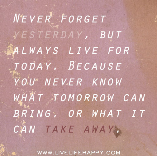 Never forget yesterday, but always live for today. Because you never know what tomorrow can bring, or what it can take away.