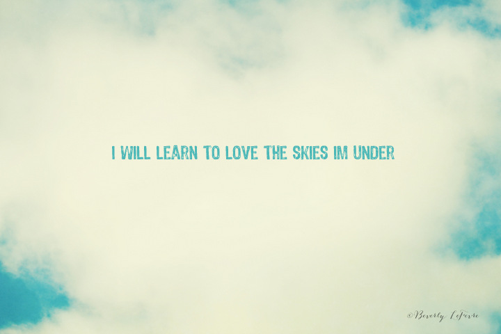 I will learn to love the skies I'm under