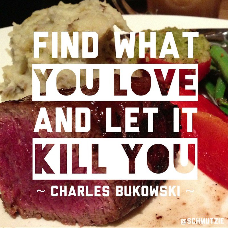 """Find what you love and let it kill you."" – Charles Bukowski"