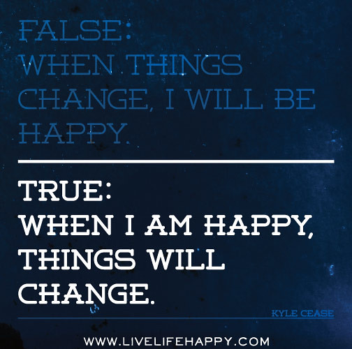True Happiness Love Quotes: False: When Things Change, I Will Be Happy. True: When I A