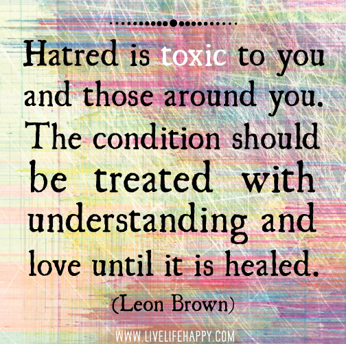 Hatred is toxic to you and those around you. The condition should be treated with understanding and love until it is healed. -Leon Brown