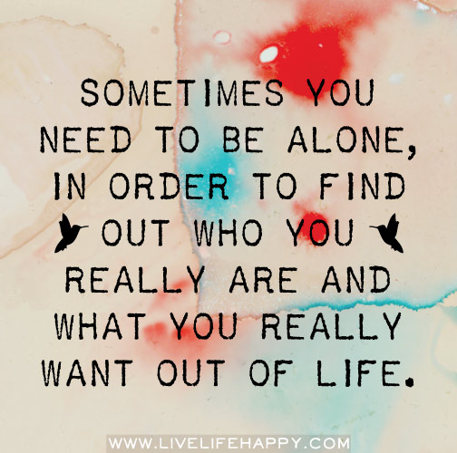 In Time Of Need Quotes: Sometimes You Need To Be Alone, In Order To Find Out Who Y