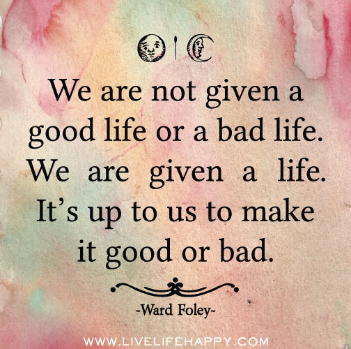 We are not given a good life or a bad life. We are given a life. It ...