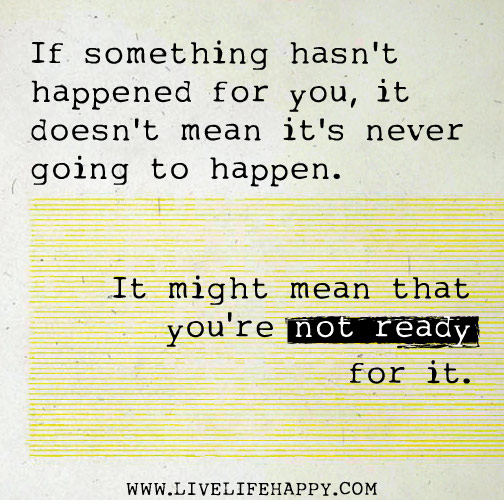 If something hasn't happened for you, it doesn't mean it's never going to happen. It might mean that you're not ready for it.