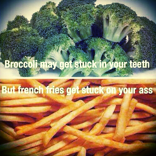 Broccolii may get stuck in your teeth, but french fries get stuck on your ass