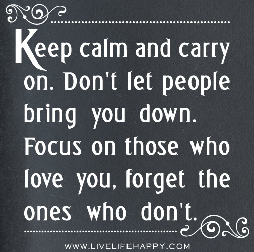 Keep calm and carry on. Don't let people bring you down. Focus on those who love you, forget the ones who don't.