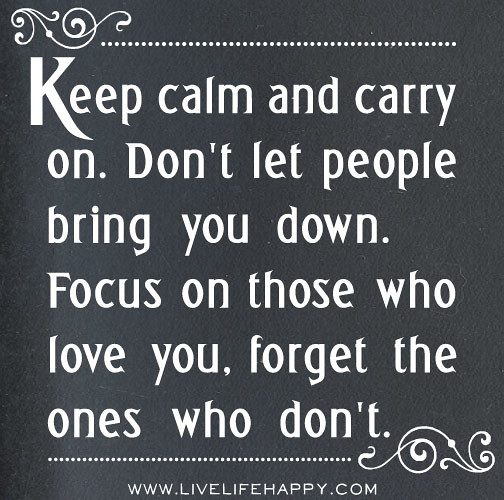 Keep Calm And Carry On. Don't Let People Bring You Down