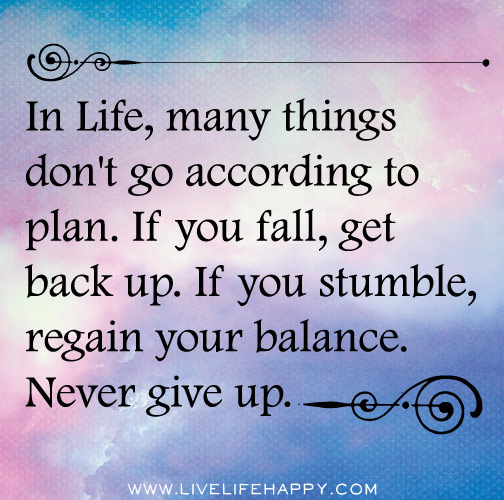 In life, many things don't go according to plan. If you fall, get back up. If you stumble, regain your balance. Never give up.