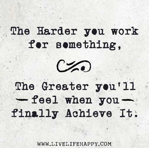 """The harder you work for something, the greater you'll feel when you finally achieve it."""