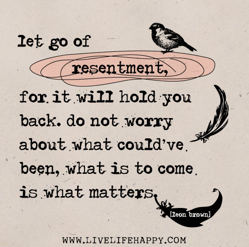 Let go of resentment, for it will hold you back. Do not worry about what could've been, what is to come is what matters. - Leon Brown