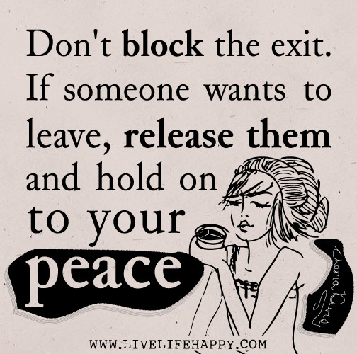 Don't block the exit. If someone wants to leave, release them and hold on to your peace. - Thema Davis