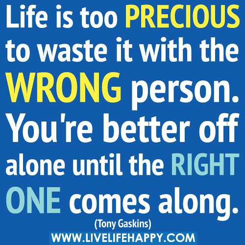 Life is too precious to waste it with the wrong person. You're better off alone until the right one comes along. -Tony Gaskins