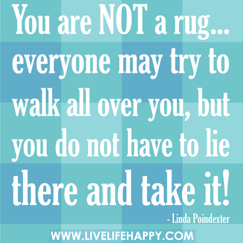 You Are Not A Rug...everyone May Try To Walk All Over You