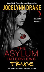 September 4th 2012 by Harper Voyager                 The Asylum Interviews: Trixie (The Asylum Tales, #0.5) by Jocelynn Drake