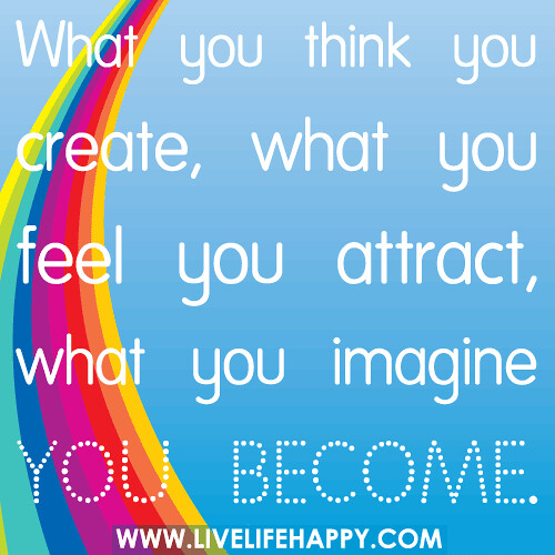 What you think you create, what you feel you attract, what you imagine you become.