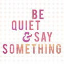 bequietandsaysomething