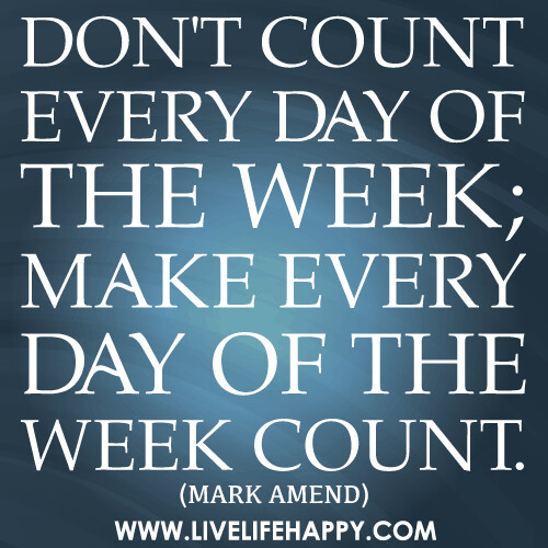 Don't count every day of the week; make every day of the ...