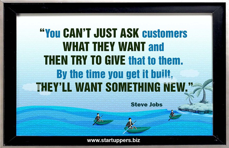 You Can't just ask customers what they want and then try to give that to them. By the time you get it built,They'll want something new