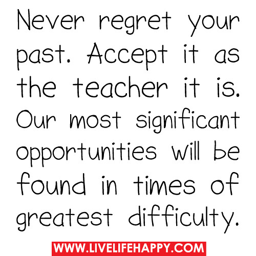 Never regret your past. Accept it as the teacher it is. Our most significant opportunities will be found in times of greatest difficulty.