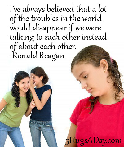 Troubles would disappear if we were talking to each other instead of about each other. -Ronald Reagan