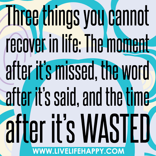 Three things you cannot recover in life: The moment after it's missed, the word after it's said, and the time after it's wasted.