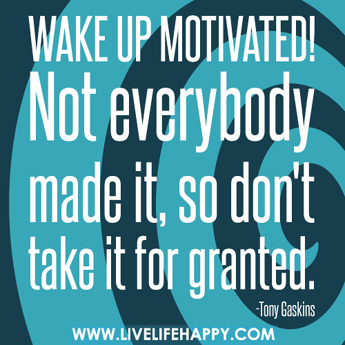 Wake up motivated! Not everybody made it, so don't take it for granted.